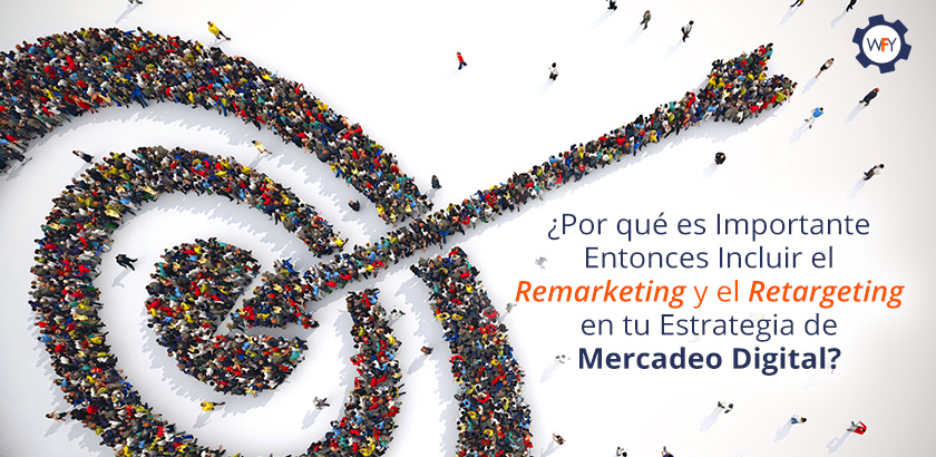 Importancia de Incluir el Remarketing y Retargeting a tu Mercadeo Digital
