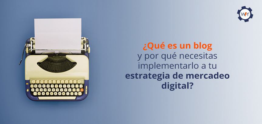 Los Blog Posts y su Implementación a tu Estrategia de Mercadeo Digital