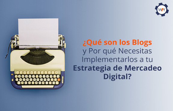 ¿Qué son los Blogs y Por qué Necesitas Implementarlos a tu Estrategia de Mercadeo Digital?